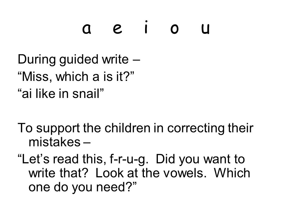 a e i o u During guided write – Miss, which a is it? ai like in snail To support the children in correcting their mistakes – Let's read this, f-r-u-g.