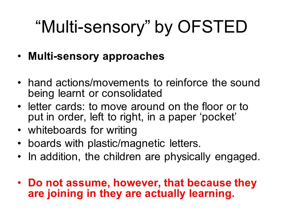 Multi-sensory by OFSTED Multi-sensory approaches hand actions/movements to reinforce the sound being learnt or consolidated letter cards: to move around on the floor or to put in order, left to right, in a paper 'pocket' whiteboards for writing boards with plastic/magnetic letters.