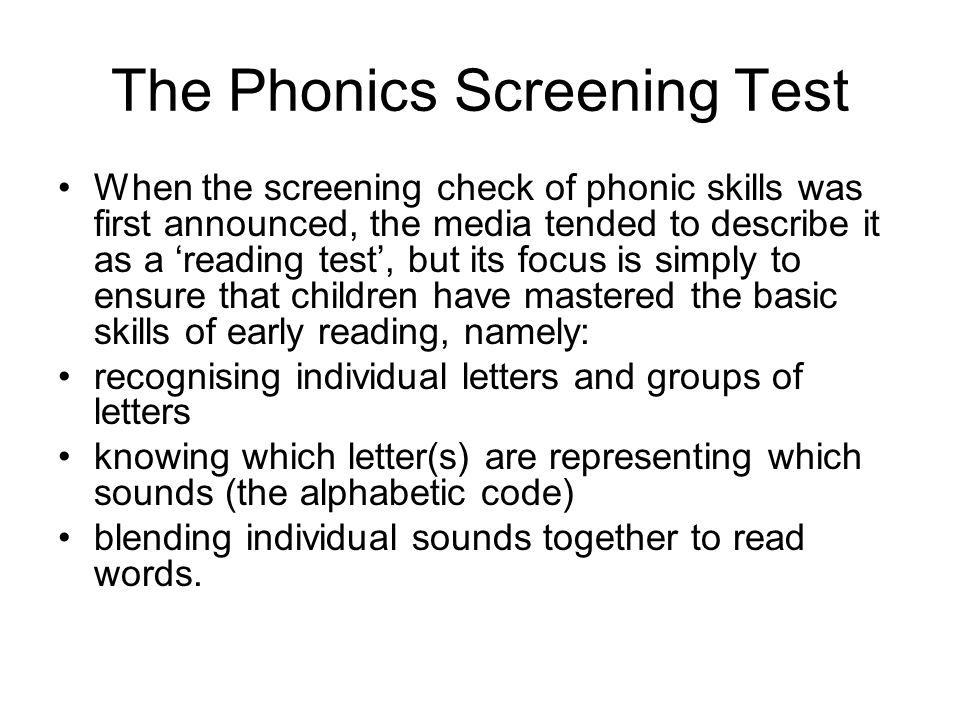 The Phonics Screening Test When the screening check of phonic skills was first announced, the media tended to describe it as a 'reading test', but its focus is simply to ensure that children have mastered the basic skills of early reading, namely: recognising individual letters and groups of letters knowing which letter(s) are representing which sounds (the alphabetic code) blending individual sounds together to read words.