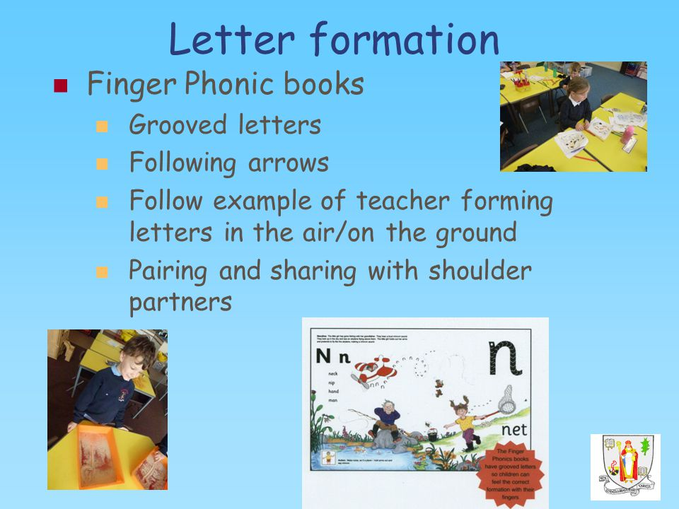 Letter formation Finger Phonic books Grooved letters Following arrows Follow example of teacher forming letters in the air/on the ground Pairing and sharing with shoulder partners