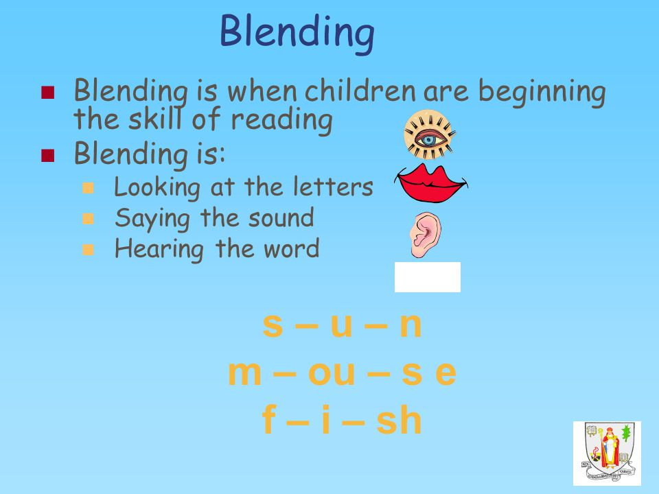 Blending Blending is when children are beginning the skill of reading Blending is: Looking at the letters Saying the sound Hearing the word s – u – n m – ou – s e f – i – sh