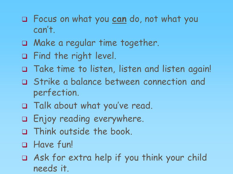  Focus on what you can do, not what you can't.  Make a regular time together.  Find the right level.  Take time to listen, listen and listen again