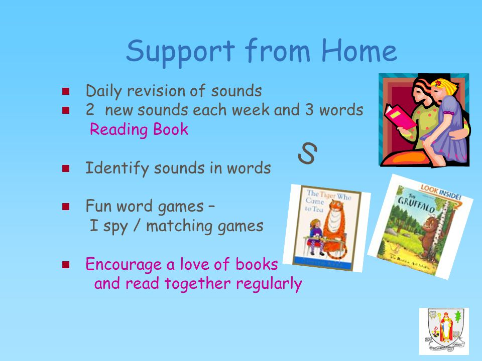 Support from Home Daily revision of sounds 2 new sounds each week and 3 words Reading Book Identify sounds in words Fun word games – I spy / matching games Encourage a love of books and read together regularly S