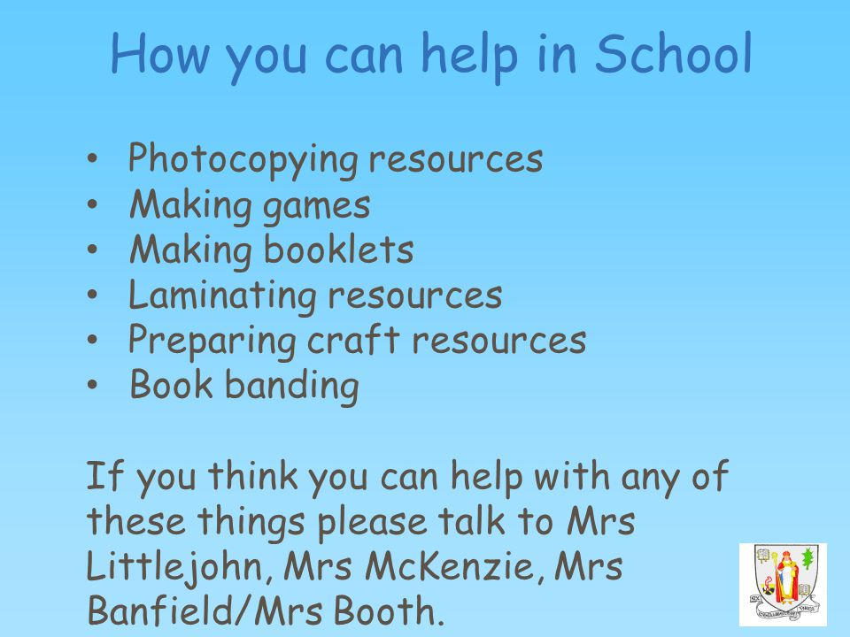 How you can help in School Photocopying resources Making games Making booklets Laminating resources Preparing craft resources Book banding If you think you can help with any of these things please talk to Mrs Littlejohn, Mrs McKenzie, Mrs Banfield/Mrs Booth.