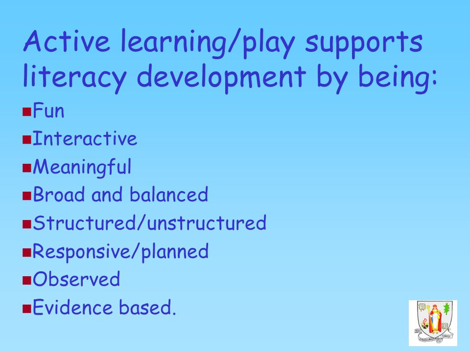 Active learning/play supports literacy development by being: Fun Interactive Meaningful Broad and balanced Structured/unstructured Responsive/planned Observed Evidence based.