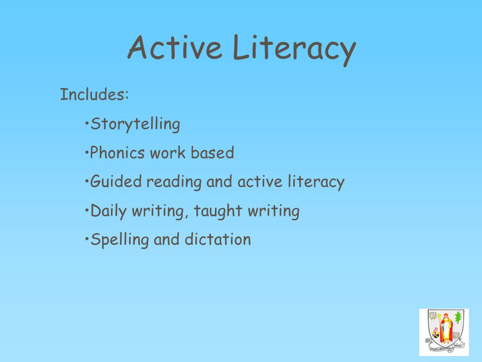 Active Literacy Includes: Storytelling Phonics work based Guided reading and active literacy Daily writing, taught writing Spelling and dictation