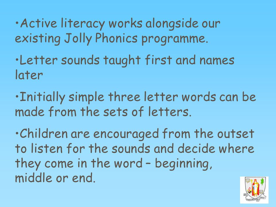 Active literacy works alongside our existing Jolly Phonics programme. Letter sounds taught first and names later Initially simple three letter words c