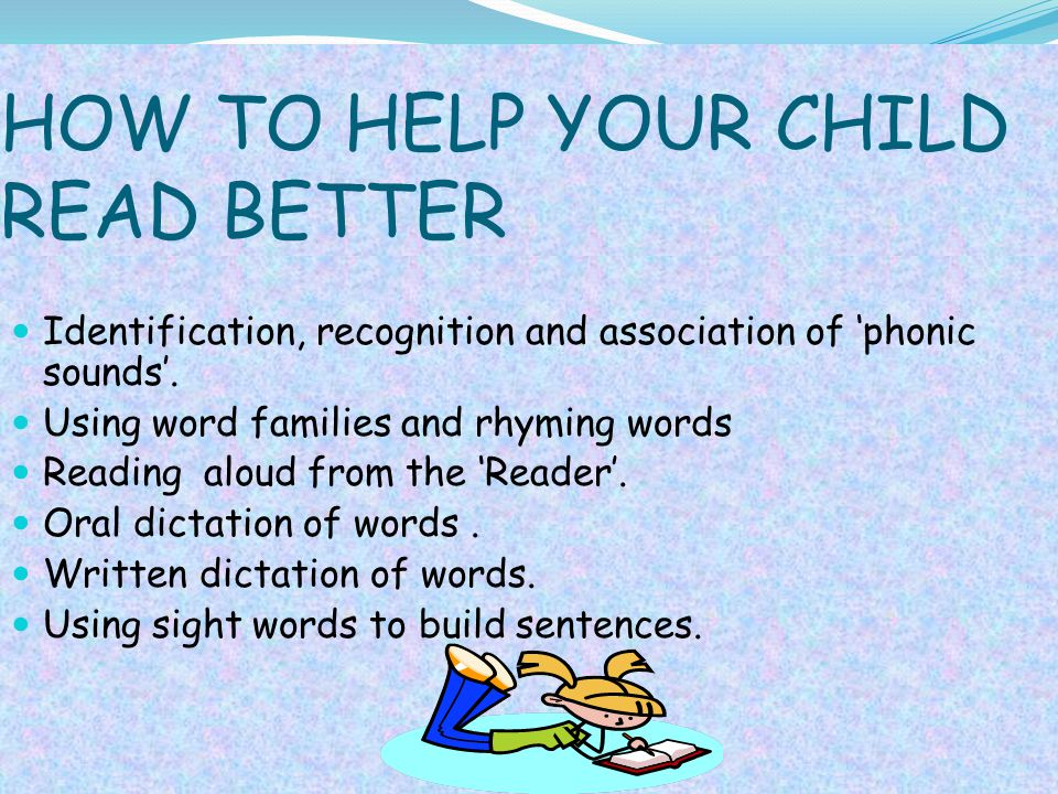 HOW TO HELP YOUR CHILD READ BETTER Identification, recognition and association of 'phonic sounds'. Using word families and rhyming words Reading aloud