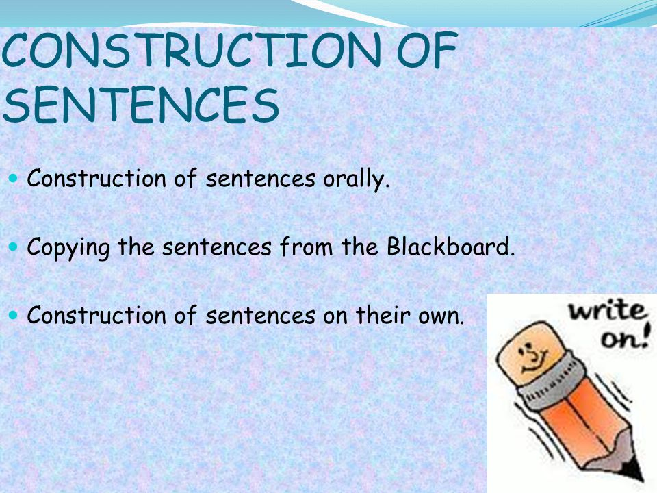 CONSTRUCTION OF SENTENCES Construction of sentences orally. Copying the sentences from the Blackboard. Construction of sentences on their own.