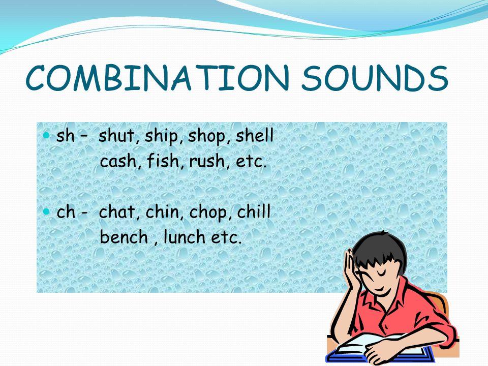 COMBINATION SOUNDS sh – shut, ship, shop, shell cash, fish, rush, etc. ch - chat, chin, chop, chill bench, lunch etc.