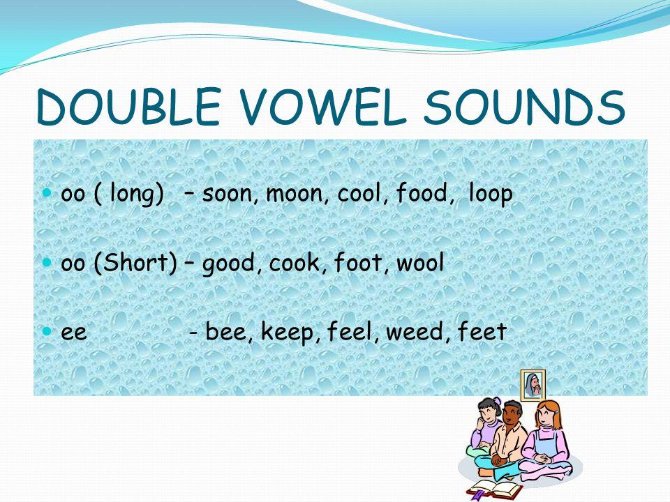 DOUBLE VOWEL SOUNDS oo ( long) – soon, moon, cool, food, loop oo (Short) – good, cook, foot, wool ee - bee, keep, feel, weed, feet