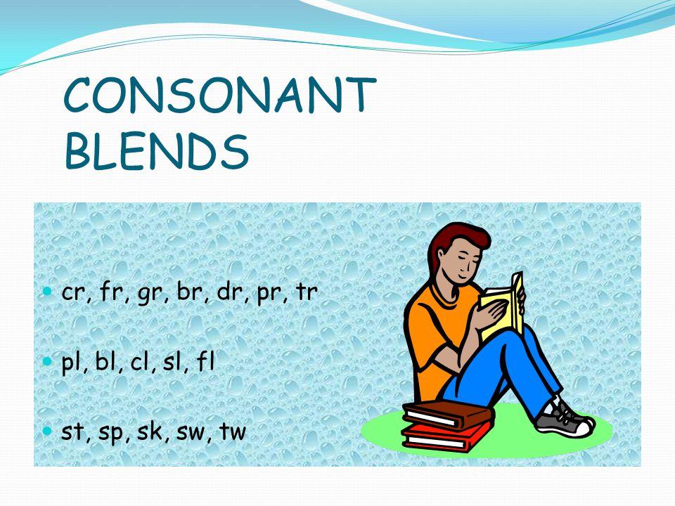 CONSONANT BLENDS cr, fr, gr, br, dr, pr, tr pl, bl, cl, sl, fl st, sp, sk, sw, tw