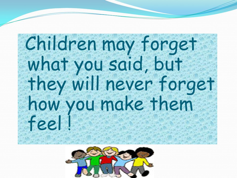Children may forget what you said, but they will never forget how you make them feel !