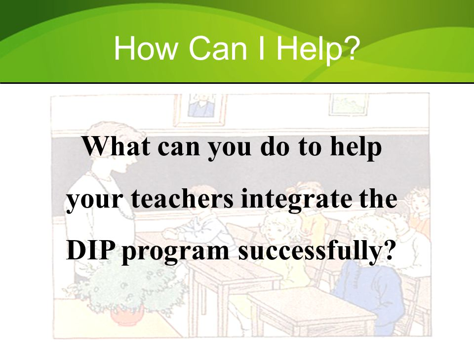 How Can I Help? What can you do to help your teachers integrate the DIP program successfully?