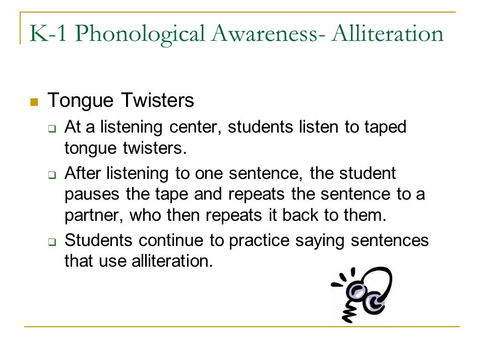 K-1 Phonological Awareness- Alliteration Tongue Twisters  At a listening center, students listen to taped tongue twisters.  After listening to one s