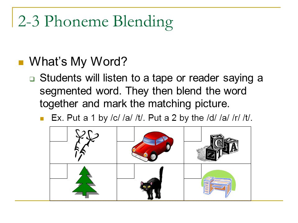 2-3 Phoneme Blending What's My Word?  Students will listen to a tape or reader saying a segmented word. They then blend the word together and mark th