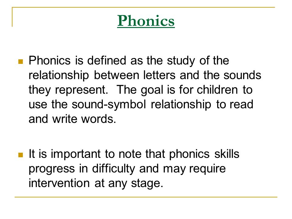 Phonics Phonics is defined as the study of the relationship between letters and the sounds they represent. The goal is for children to use the sound-s