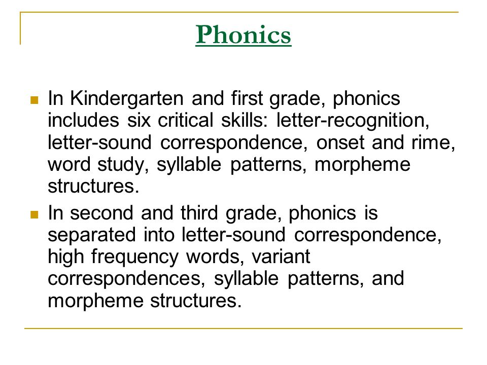 Phonics In Kindergarten and first grade, phonics includes six critical skills: letter-recognition, letter-sound correspondence, onset and rime, word s