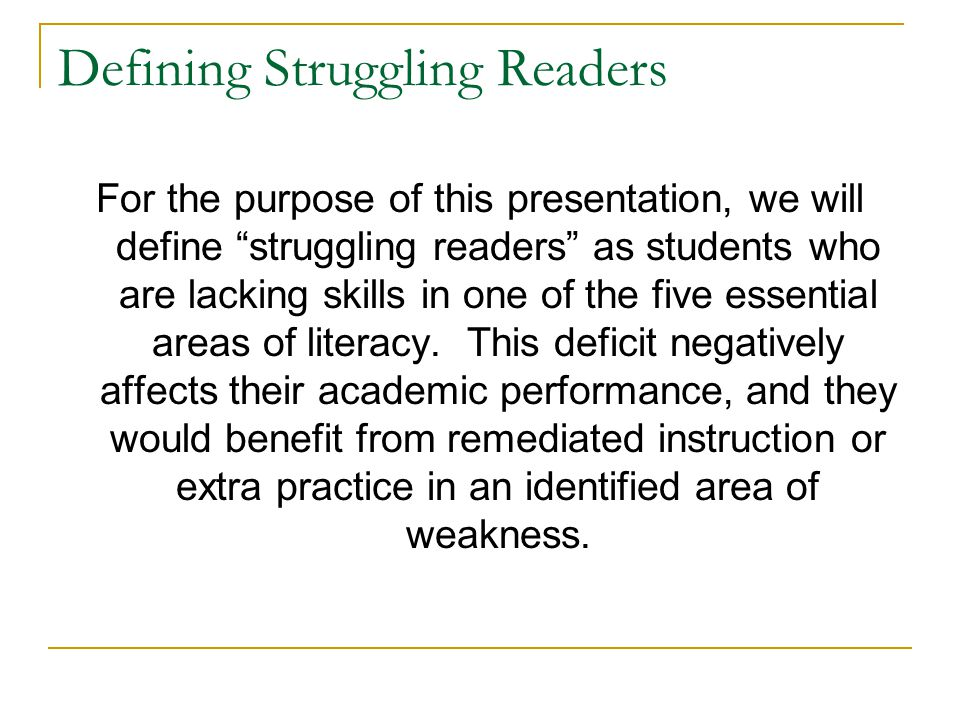 "Defining Struggling Readers For the purpose of this presentation, we will define ""struggling readers"" as students who are lacking skills in one of the"
