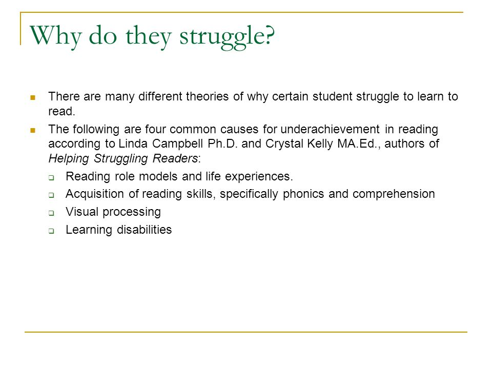 Why do they struggle? There are many different theories of why certain student struggle to learn to read. The following are four common causes for und