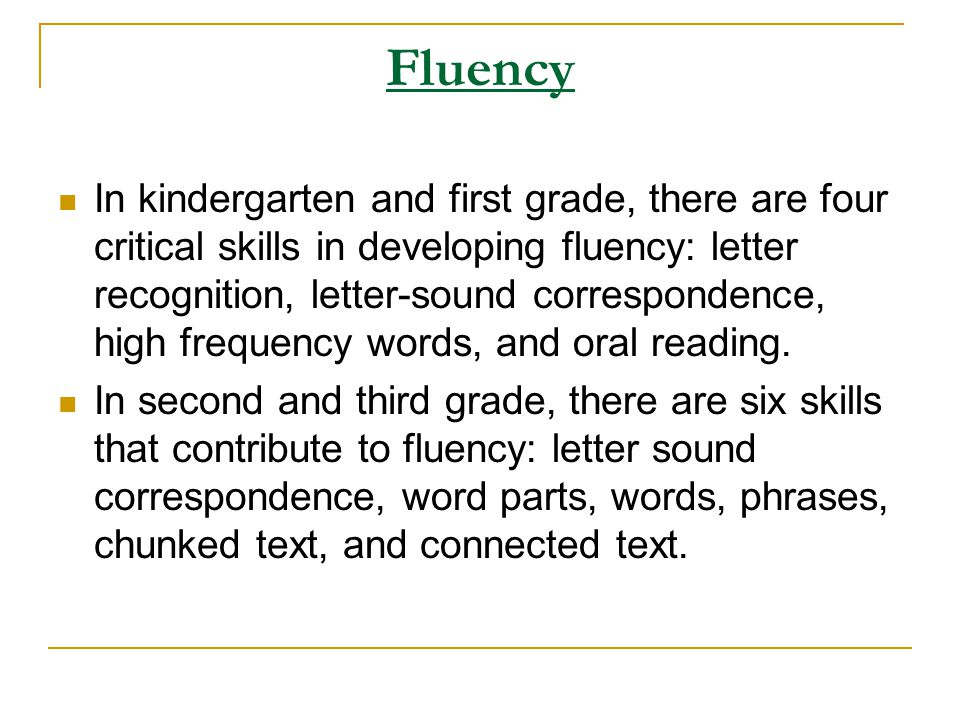 Fluency In kindergarten and first grade, there are four critical skills in developing fluency: letter recognition, letter-sound correspondence, high f