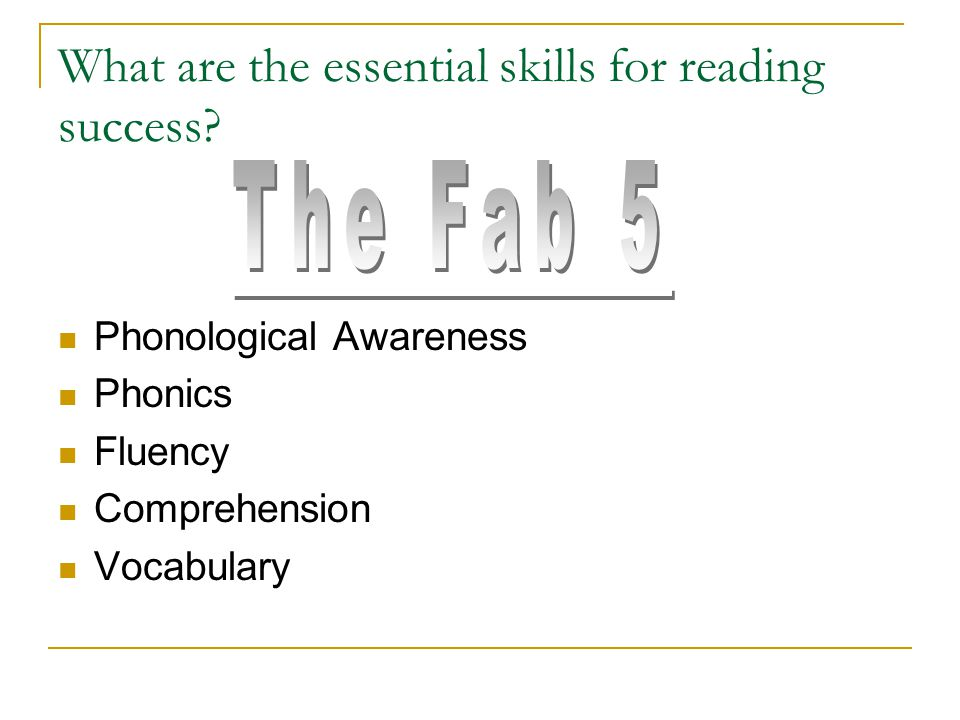 What are the essential skills for reading success? Phonological Awareness Phonics Fluency Comprehension Vocabulary