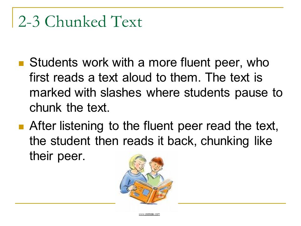 2-3 Chunked Text Students work with a more fluent peer, who first reads a text aloud to them. The text is marked with slashes where students pause to