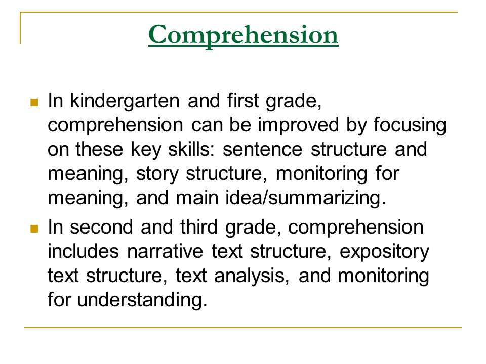Comprehension In kindergarten and first grade, comprehension can be improved by focusing on these key skills: sentence structure and meaning, story st