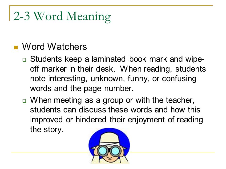 2-3 Word Meaning Word Watchers  Students keep a laminated book mark and wipe- off marker in their desk. When reading, students note interesting, unkn