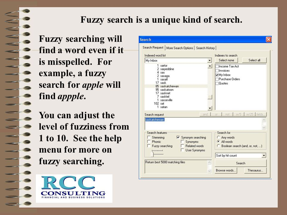 Fuzzy searching will find a word even if it is misspelled. For example, a fuzzy search for apple will find appple. You can adjust the level of fuzzine