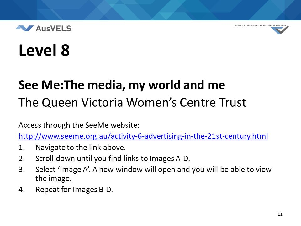 11 Level 8 See Me:The media, my world and me The Queen Victoria Women's Centre Trust Access through the SeeMe website: http://www.seeme.org.au/activity-6-advertising-in-the-21st-century.html 1.Navigate to the link above.