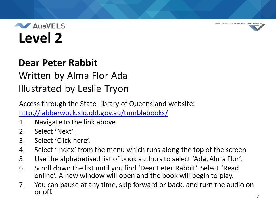 7 Level 2 Dear Peter Rabbit Written by Alma Flor Ada Illustrated by Leslie Tryon Access through the State Library of Queensland website: http://jabber