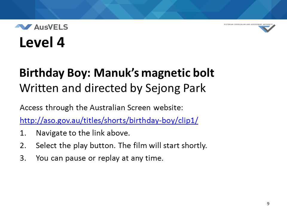 9 Level 4 Birthday Boy: Manuk's magnetic bolt Written and directed by Sejong Park Access through the Australian Screen website: http://aso.gov.au/titles/shorts/birthday-boy/clip1/ 1.Navigate to the link above.