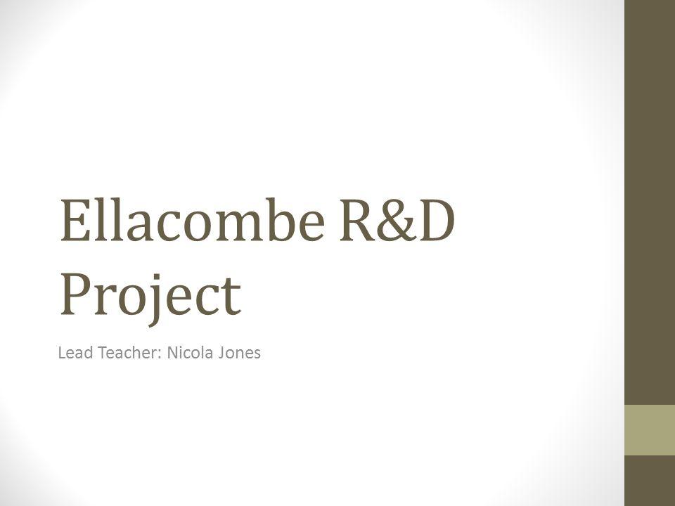 Ellacombe R&D Project Lead Teacher: Nicola Jones