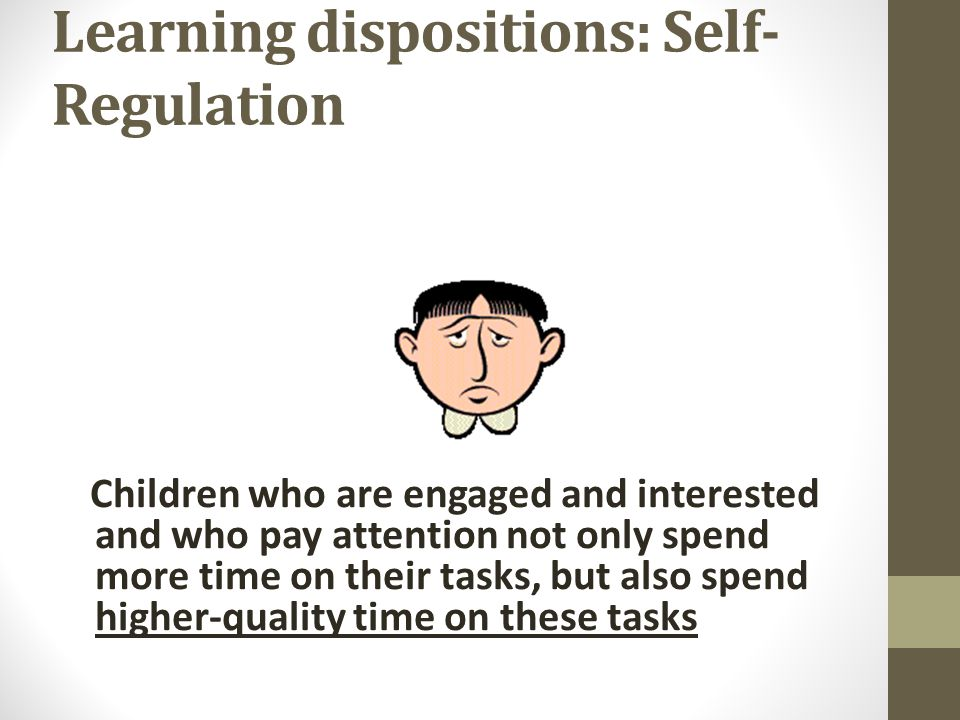 Learning dispositions: Self- Regulation Children who are engaged and interested and who pay attention not only spend more time on their tasks, but also spend higher-quality time on these tasks