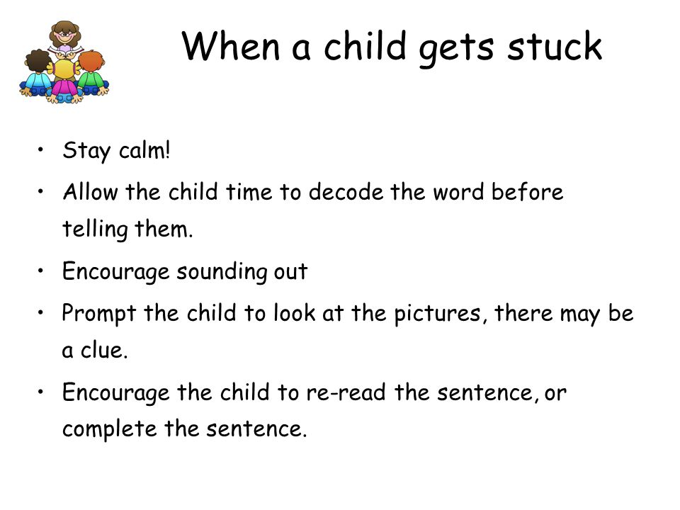 Stay calm.Allow the child time to decode the word before telling them.
