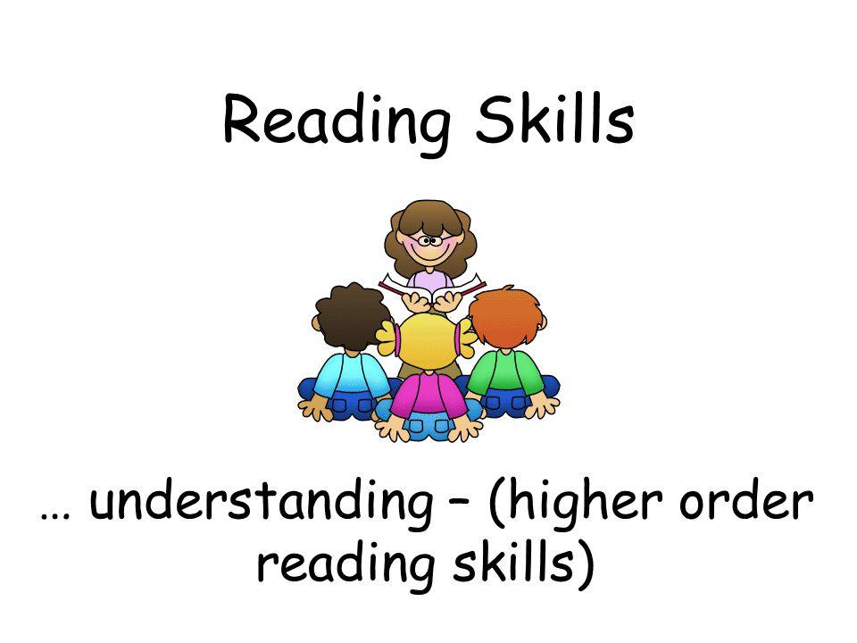 Reading Skills … understanding – (higher order reading skills)