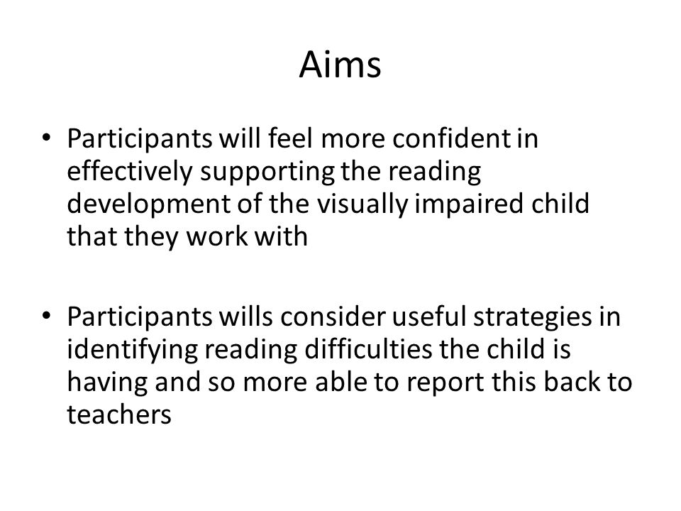 Aims Participants will feel more confident in effectively supporting the reading development of the visually impaired child that they work with Participants wills consider useful strategies in identifying reading difficulties the child is having and so more able to report this back to teachers