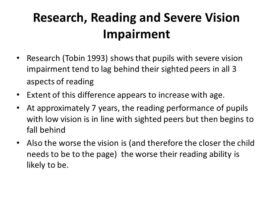 Research, Reading and Severe Vision Impairment Research (Tobin 1993) shows that pupils with severe vision impairment tend to lag behind their sighted peers in all 3 aspects of reading Extent of this difference appears to increase with age.