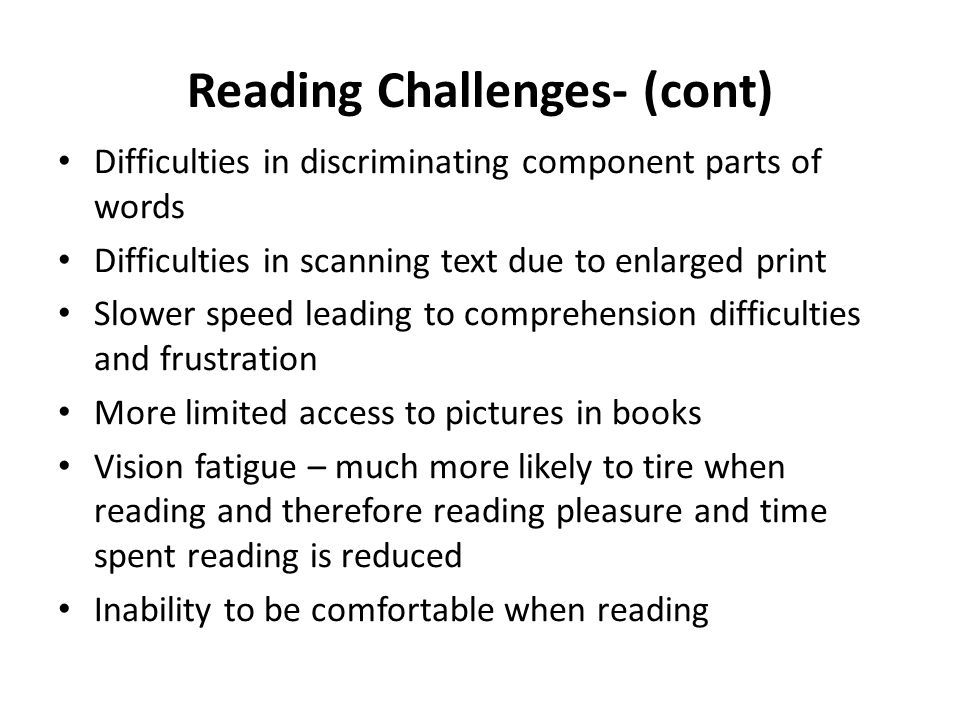 Reading Challenges- (cont) Difficulties in discriminating component parts of words Difficulties in scanning text due to enlarged print Slower speed leading to comprehension difficulties and frustration More limited access to pictures in books Vision fatigue – much more likely to tire when reading and therefore reading pleasure and time spent reading is reduced Inability to be comfortable when reading