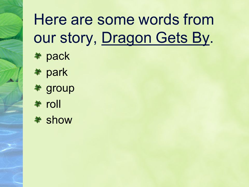 Here are some words from our story, Dragon Gets By. pack park group roll show