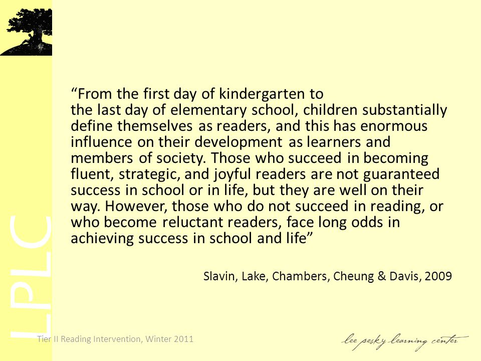 LPLC Tier II Reading Intervention, Winter 2011 From the first day of kindergarten to the last day of elementary school, children substantially define themselves as readers, and this has enormous influence on their development as learners and members of society.