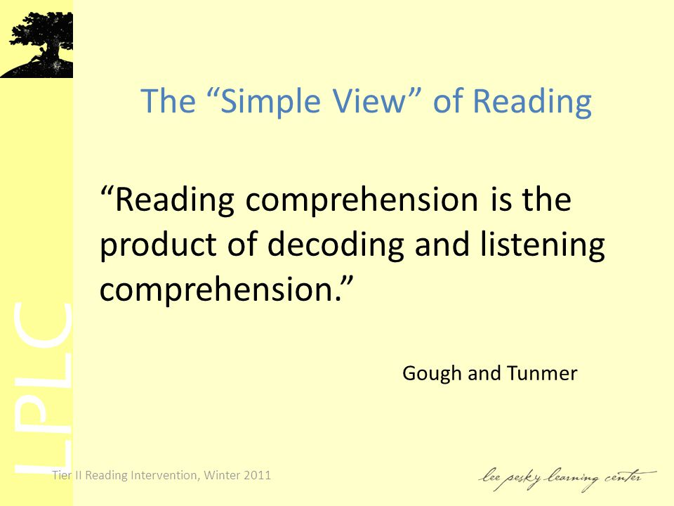 LPLC Tier II Reading Intervention, Winter 2011 The Simple View of Reading Reading comprehension is the product of decoding and listening comprehension. Gough and Tunmer