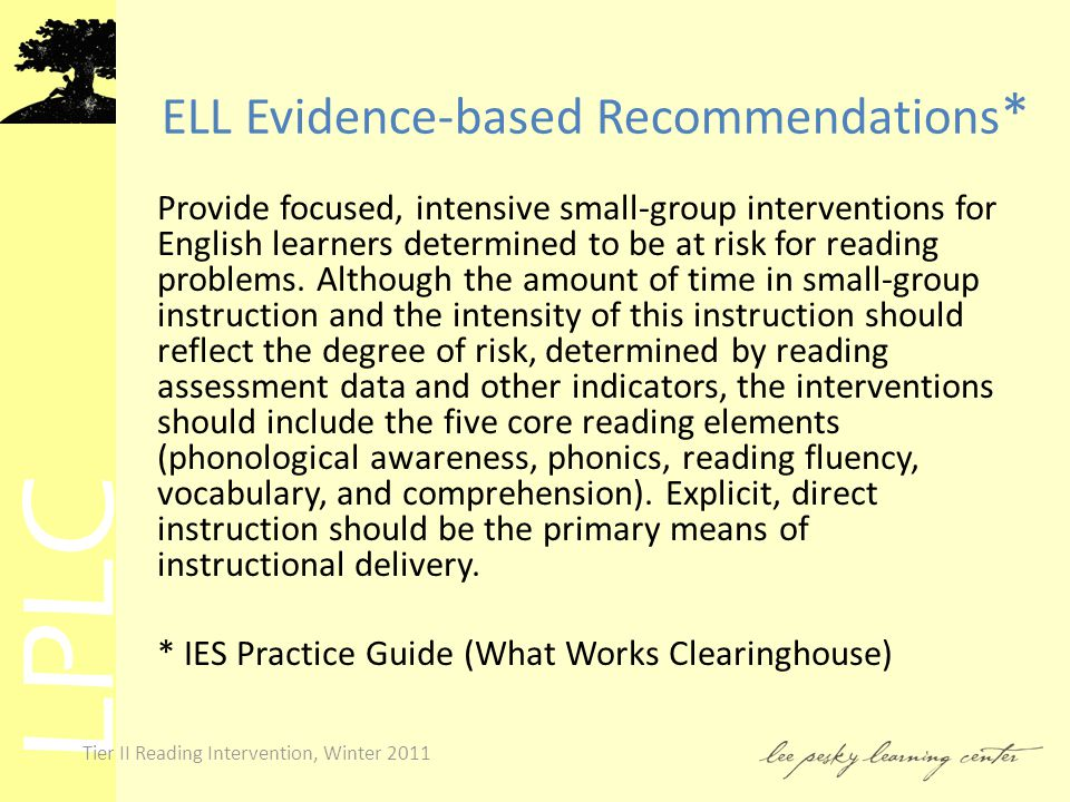 LPLC Tier II Reading Intervention, Winter 2011 ELL Evidence-based Recommendations * Provide focused, intensive small-group interventions for English learners determined to be at risk for reading problems.