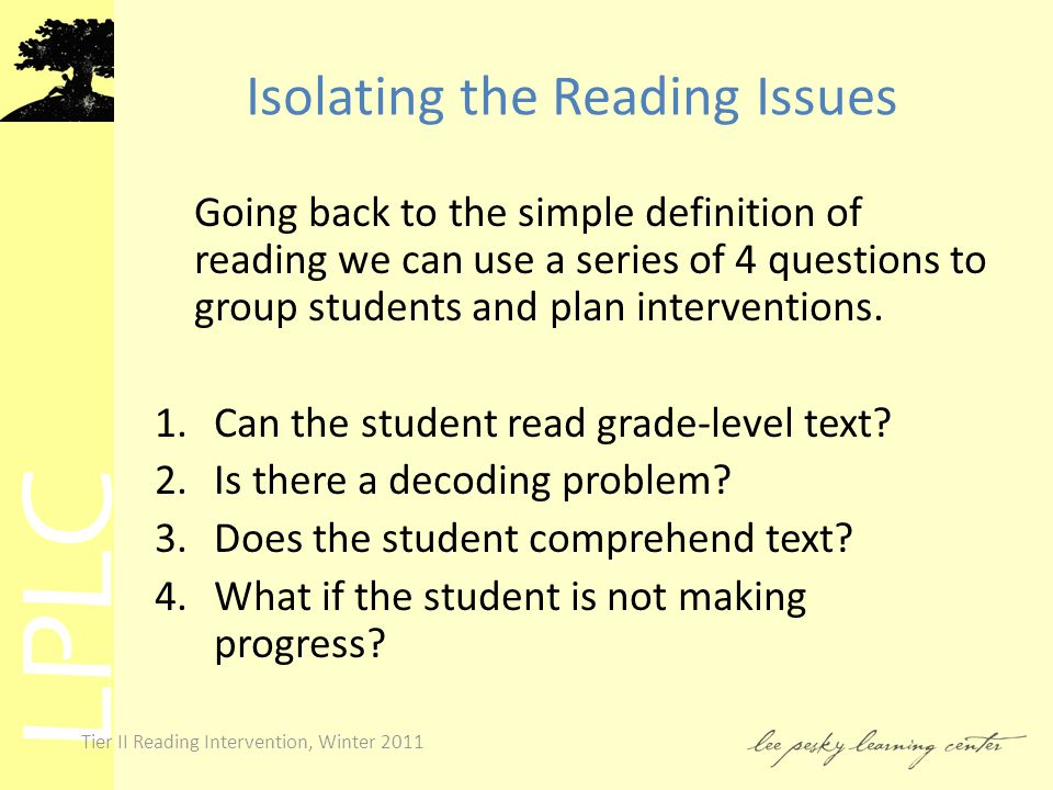 LPLC Tier II Reading Intervention, Winter 2011 Isolating the Reading Issues Going back to the simple definition of reading we can use a series of 4 questions to group students and plan interventions.