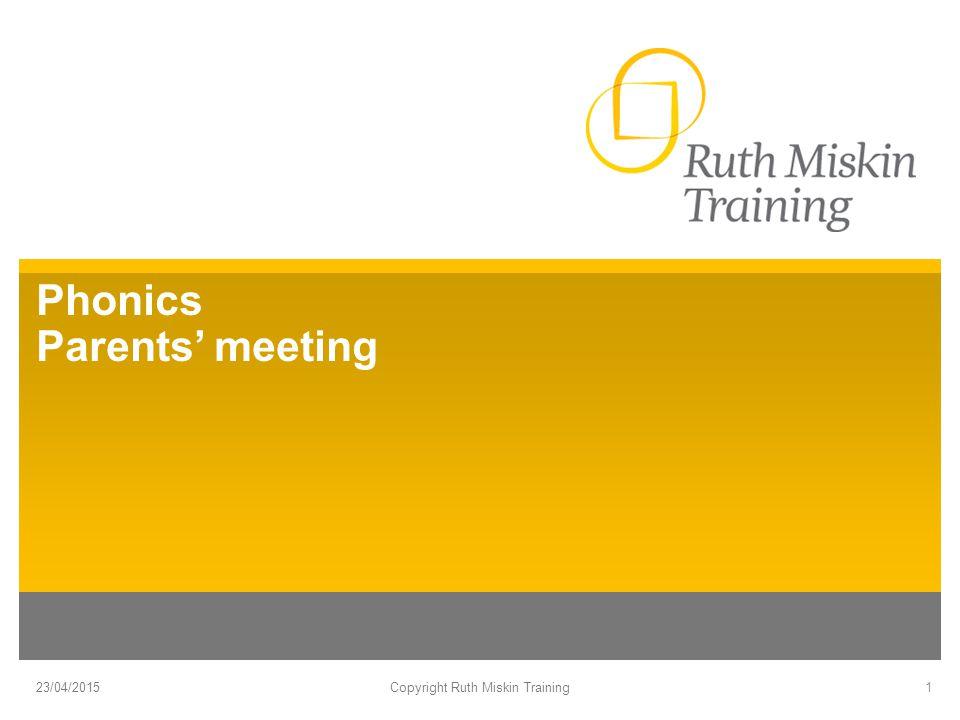 Phonics Parents' meeting 23/04/2015Copyright Ruth Miskin Training1