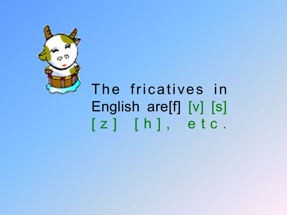 fricatives: When the obstruction is partial and the air is forced through a narrow passage in the mouth so as to cause definite local friction at the