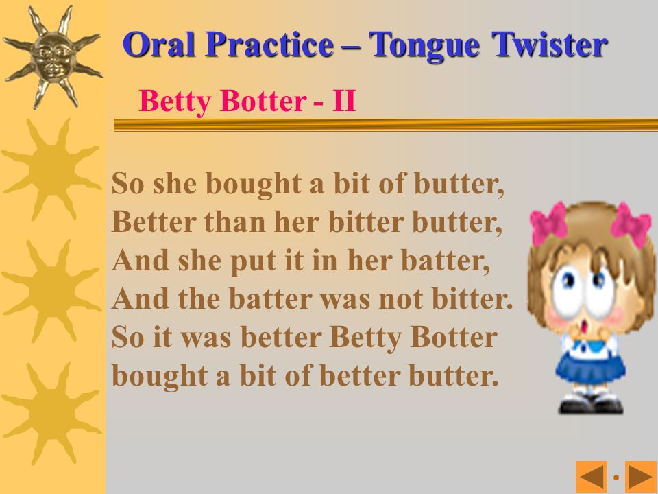 Oral Practice – Tongue Twister Betty Botter bought some butter, But, she said, the butter's bitter If I put it in my batter It will make my batter bit
