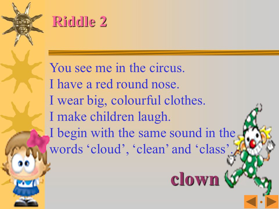 You use me every day. You see me on your feet. I begin with the same sound in the words 'show', 'short' and 'shone'. Riddle 1 Shoes