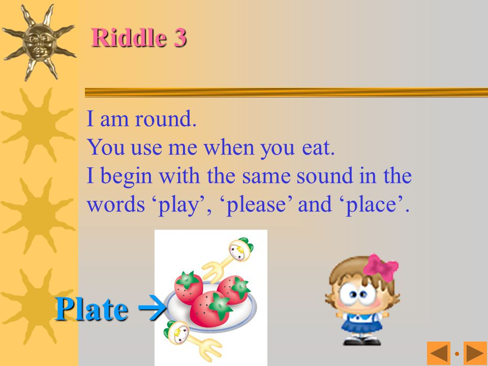 Riddle 2 You see me in the circus. I have a red round nose. I wear big, colourful clothes. I make children laugh. I begin with the same sound in the w